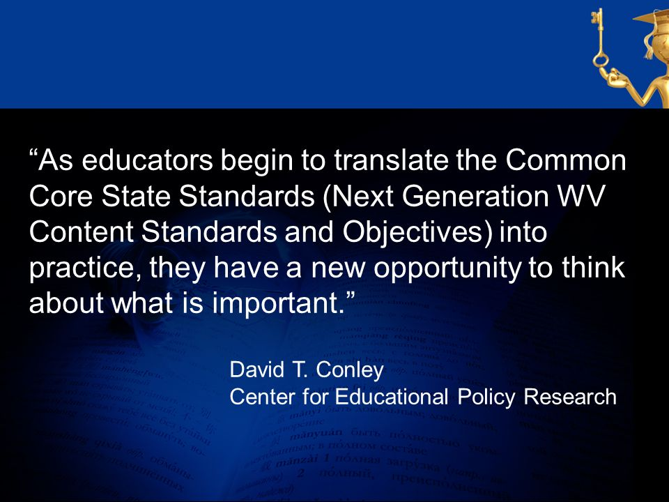 As educators begin to translate the Common Core State Standards (Next Generation WV Content Standards and Objectives) into practice, they have a new opportunity to think about what is important.