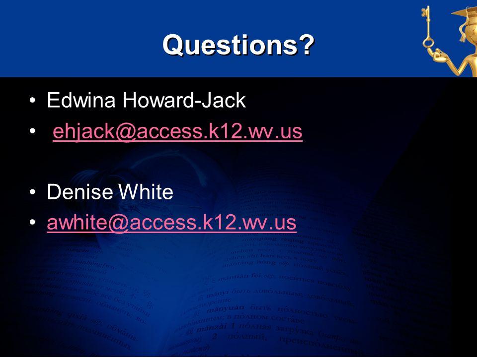 Questions Edwina Howard-Jack ehjack@access.k12.wv.us Denise White
