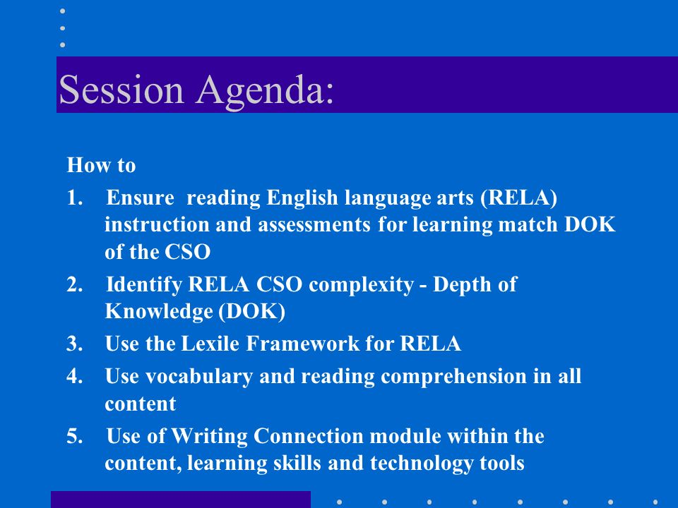 Session Agenda: How to. 1. Ensure reading English language arts (RELA) instruction and assessments for learning match DOK of the CSO.