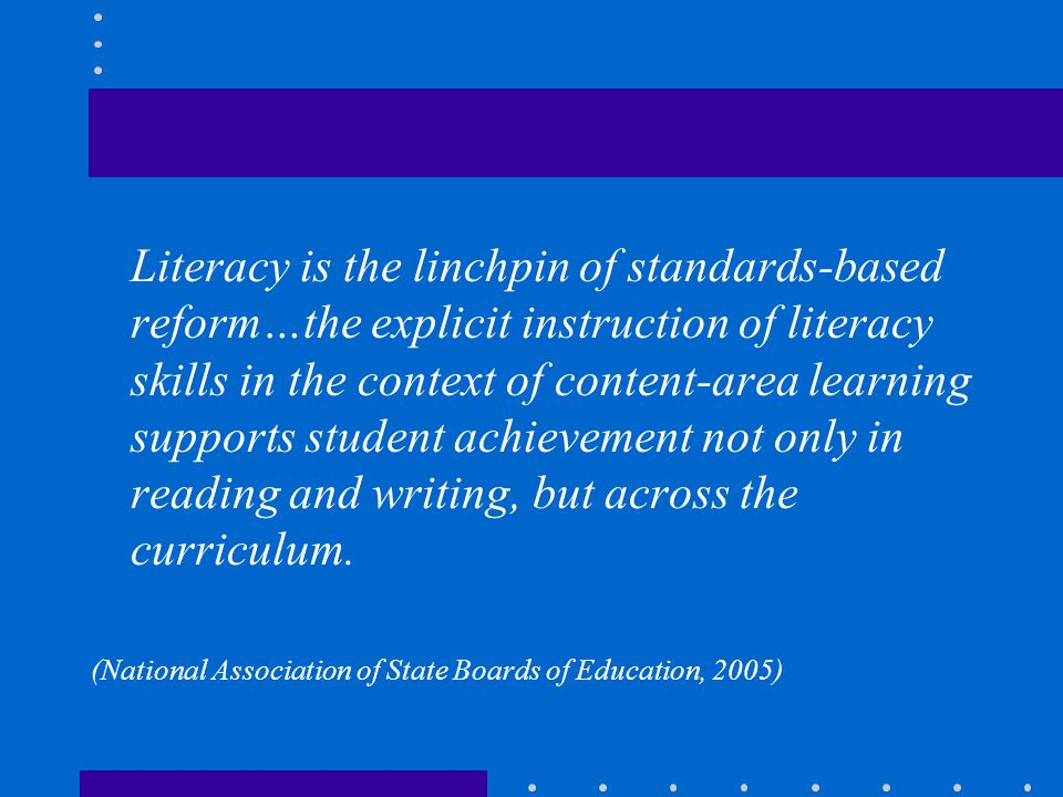 Literacy is the linchpin of standards-based reform…the explicit instruction of literacy skills in the context of content-area learning supports student achievement not only in reading and writing, but across the curriculum.