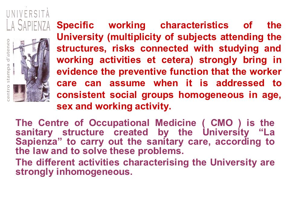 Specific working characteristics of the University (multiplicity of subjects attending the structures, risks connected with studying and working activities et cetera) strongly bring in evidence the preventive function that the worker care can assume when it is addressed to consistent social groups homogeneous in age, sex and working activity.