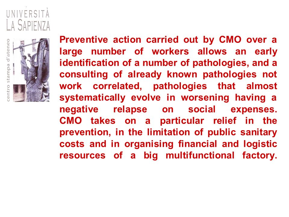 Preventive action carried out by CMO over a large number of workers allows an early identification of a number of pathologies, and a consulting of already known pathologies not work correlated, pathologies that almost systematically evolve in worsening having a negative relapse on social expenses.