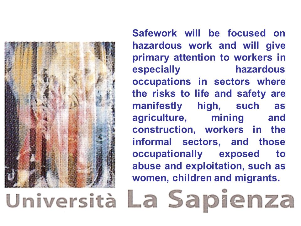 Safework will be focused on hazardous work and will give primary attention to workers in especially hazardous occupations in sectors where the risks to life and safety are manifestly high, such as agriculture, mining and construction, workers in the informal sectors, and those occupationally exposed to abuse and exploitation, such as women, children and migrants.