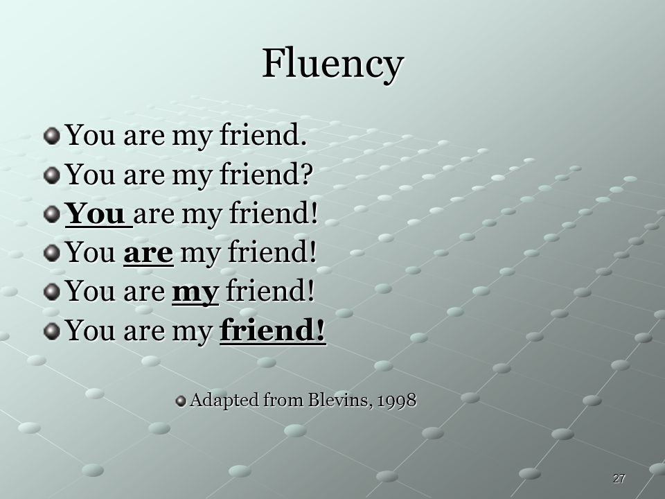 Fluency You are my friend. You are my friend You are my friend!