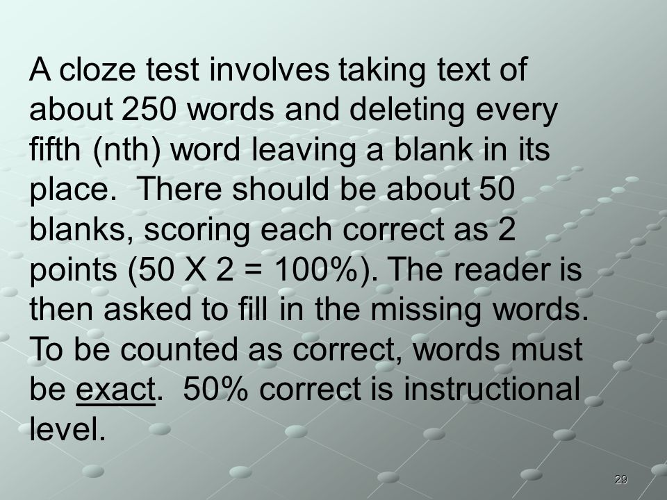 A cloze test involves taking text of about 250 words and deleting every fifth (nth) word leaving a blank in its place.