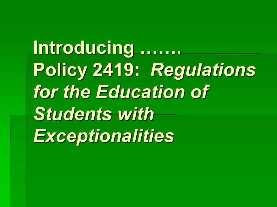 Introducing ……. Policy 2419: Regulations for the Education of Students with Exceptionalities