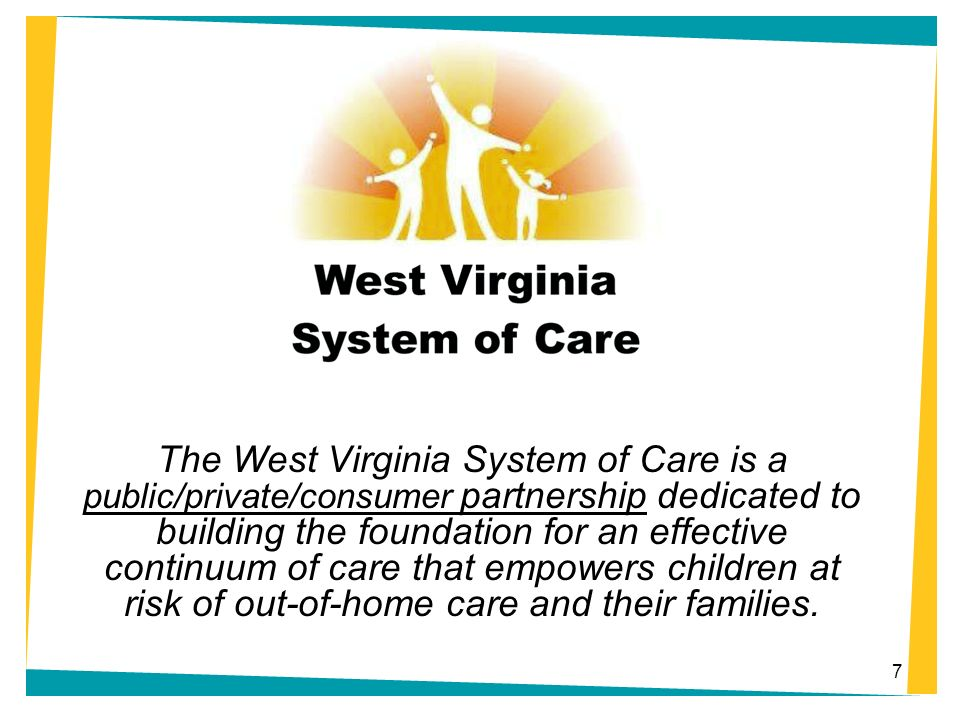 The West Virginia System of Care is a public/private/consumer partnership dedicated to building the foundation for an effective continuum of care that empowers children at risk of out-of-home care and their families.