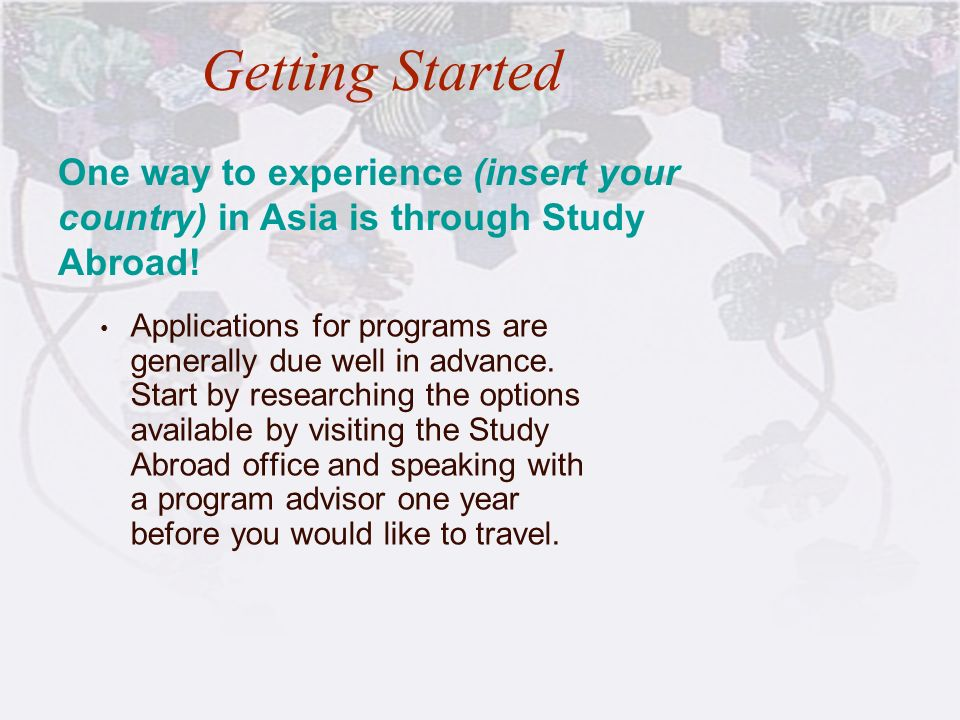 Getting Started One way to experience (insert your country) in Asia is through Study Abroad!