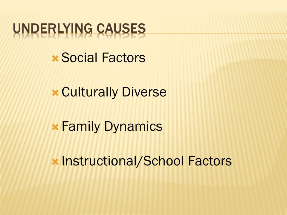 Underlying causes Social Factors Culturally Diverse Family Dynamics Instructional/School Factors