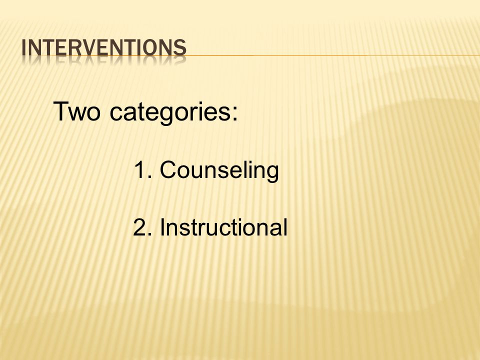 Two categories: Interventions Counseling Instructional