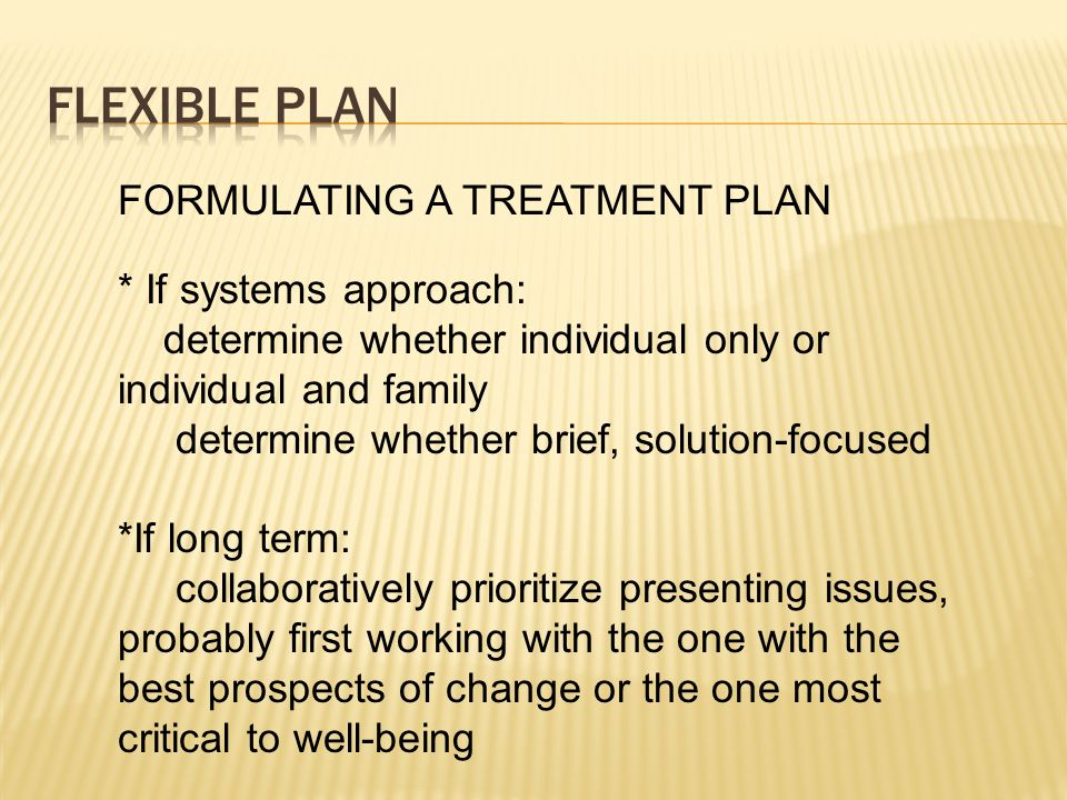 FLEXIBLE PLAN FORMULATING A TREATMENT PLAN * If systems approach: