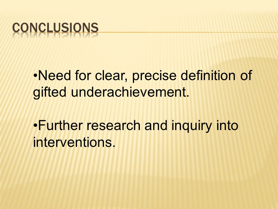 COnclusions Need for clear, precise definition of gifted underachievement. Further research and inquiry into interventions.
