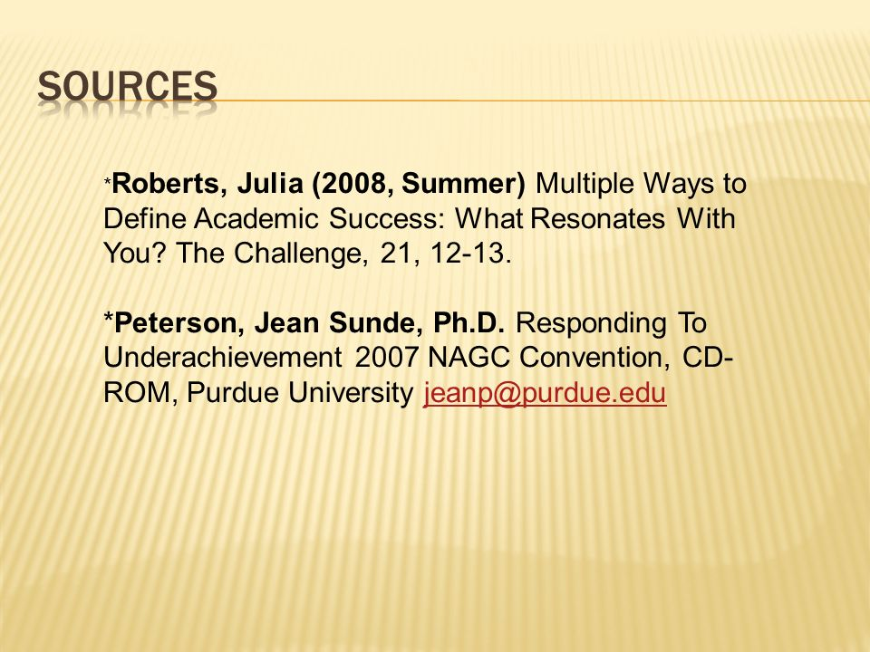 Sources *Roberts, Julia (2008, Summer) Multiple Ways to Define Academic Success: What Resonates With You The Challenge, 21,