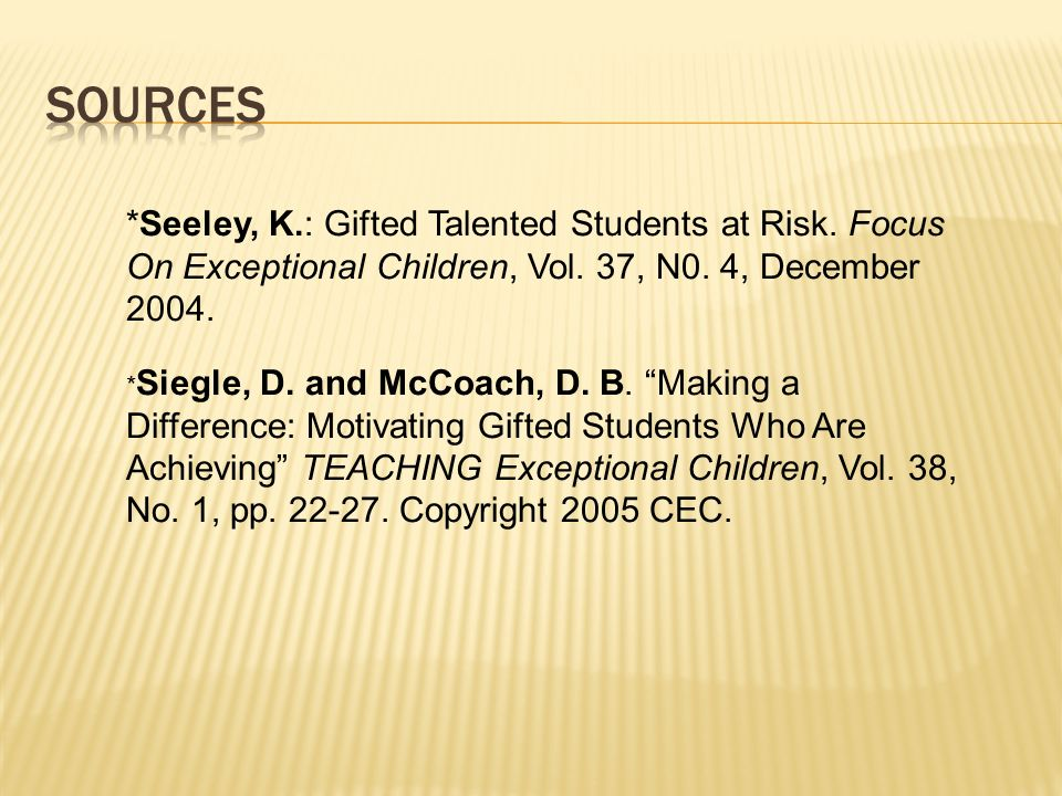 Sources *Seeley, K.: Gifted Talented Students at Risk. Focus On Exceptional Children, Vol. 37, N0. 4, December