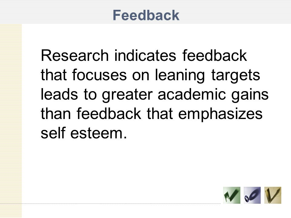 Feedback Research indicates feedback that focuses on leaning targets leads to greater academic gains than feedback that emphasizes self esteem.