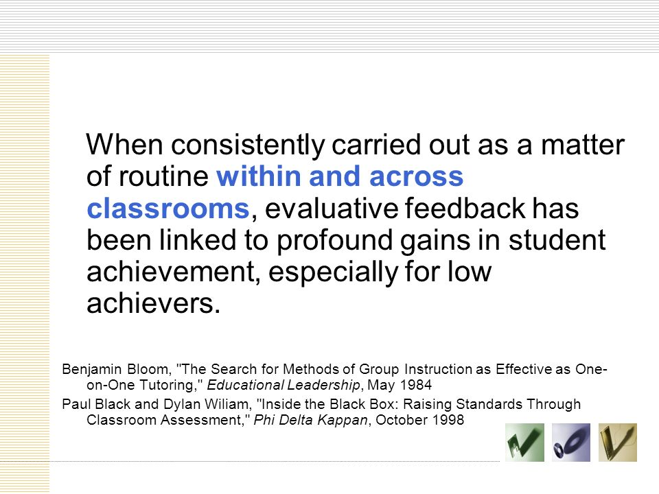 When consistently carried out as a matter of routine within and across classrooms, evaluative feedback has been linked to profound gains in student achievement, especially for low achievers.