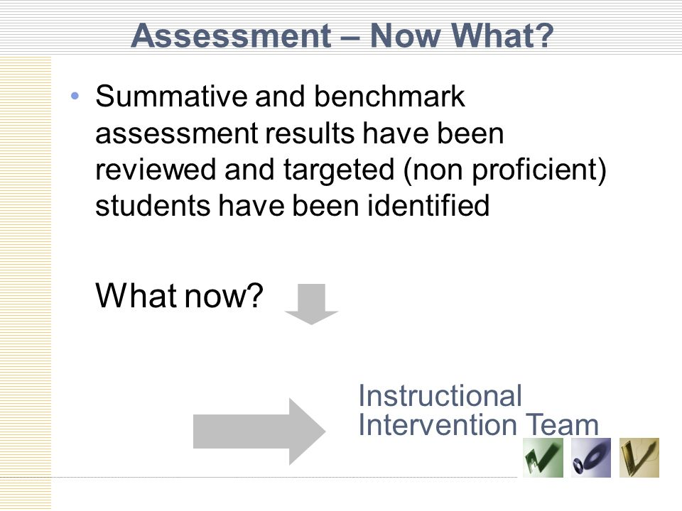 Assessment – Now What Summative and benchmark assessment results have been reviewed and targeted (non proficient) students have been identified.