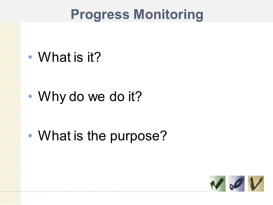 Progress Monitoring What is it Why do we do it What is the purpose