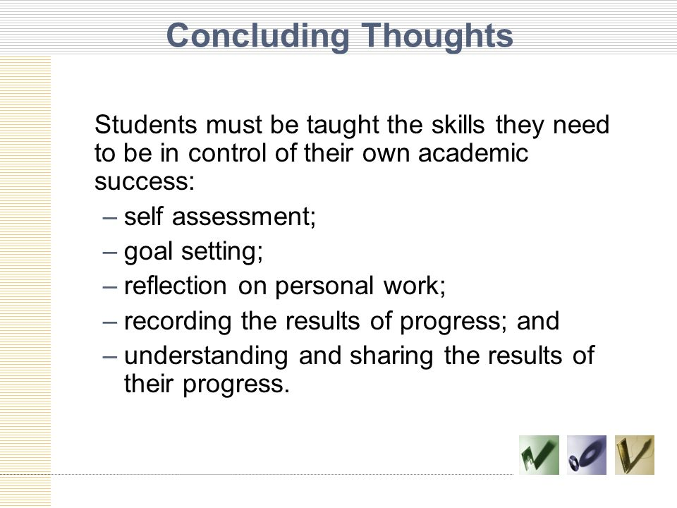 Concluding Thoughts Students must be taught the skills they need to be in control of their own academic success: