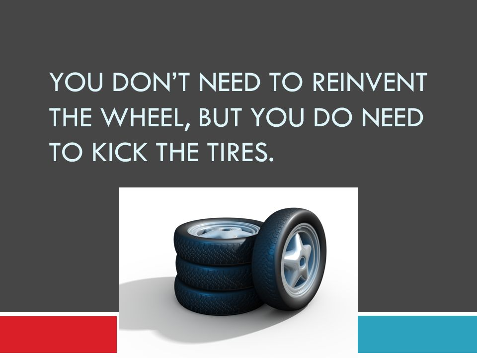 You don't need to reinvent the wheel, but you do need to kick the tires.