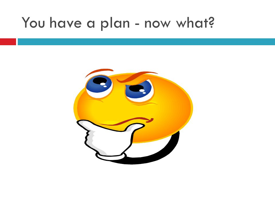 You have a plan - now what