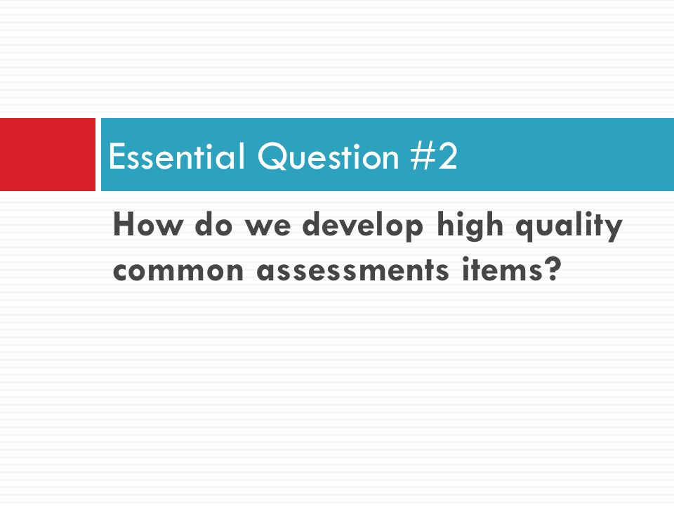 Essential Question #2 How do we develop high quality common assessments items