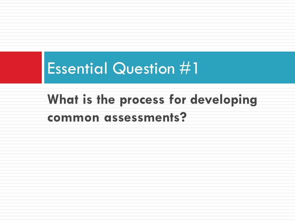 Essential Question #1 What is the process for developing common assessments