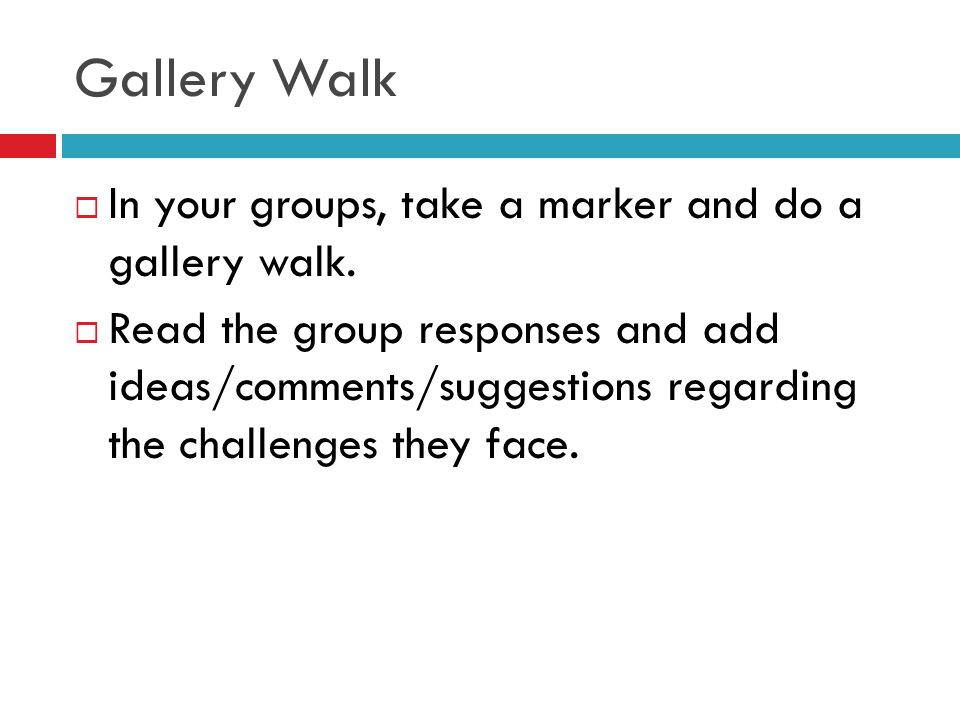Gallery Walk In your groups, take a marker and do a gallery walk.
