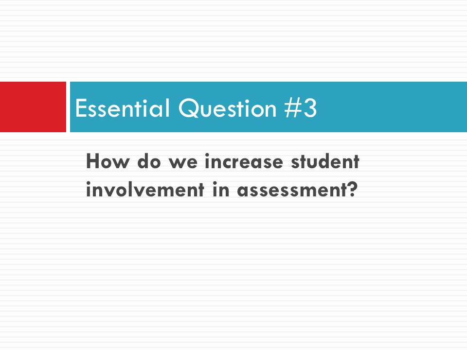 Essential Question #3 How do we increase student involvement in assessment