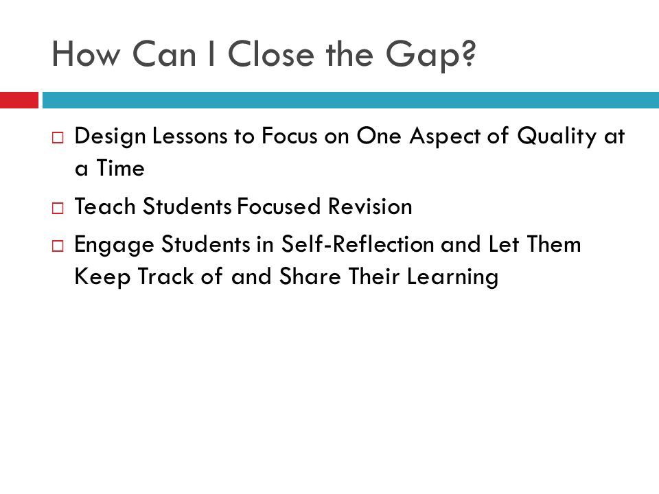 How Can I Close the Gap Design Lessons to Focus on One Aspect of Quality at a Time. Teach Students Focused Revision.