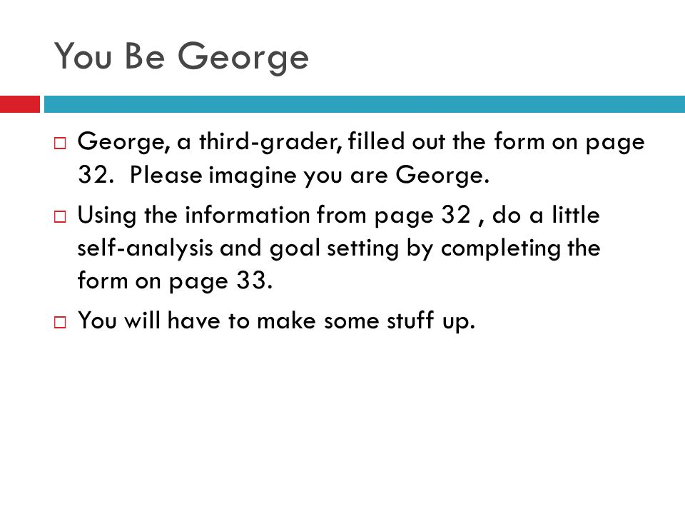 You Be George You Be George. George, a third-grader, filled out the form on page 32. Please imagine you are George.