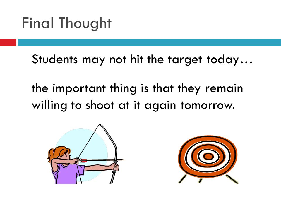 Final Thought Students may not hit the target today… the important thing is that they remain willing to shoot at it again tomorrow.