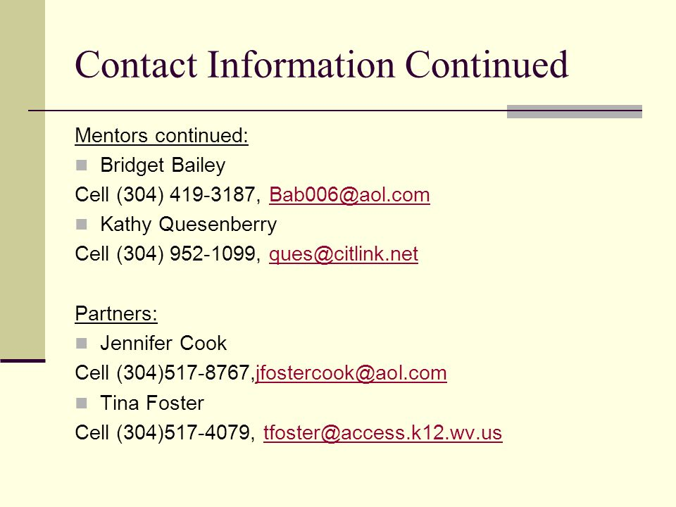 Contact Information Continued Mentors continued: Bridget Bailey. Cell (304) 419-3187, Bab006@aol.com.