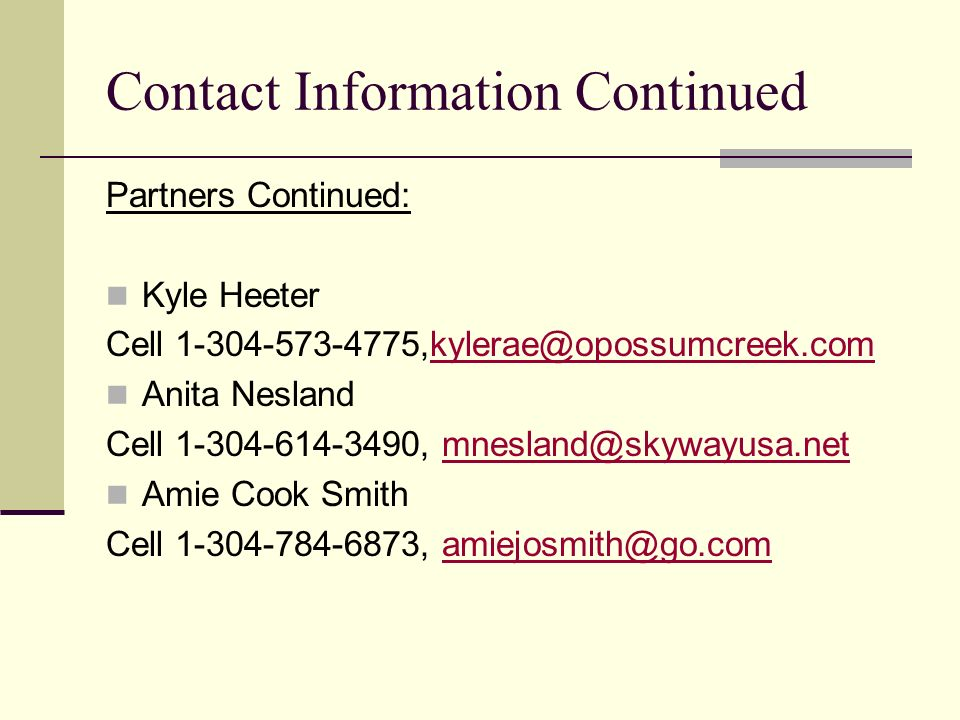 Contact Information Continued Partners Continued: Kyle Heeter. Cell 1-304-573-4775,kylerae@opossumcreek.com.