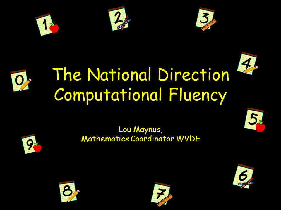 The National Direction Computational Fluency Lou Maynus, Mathematics Coordinator WVDE