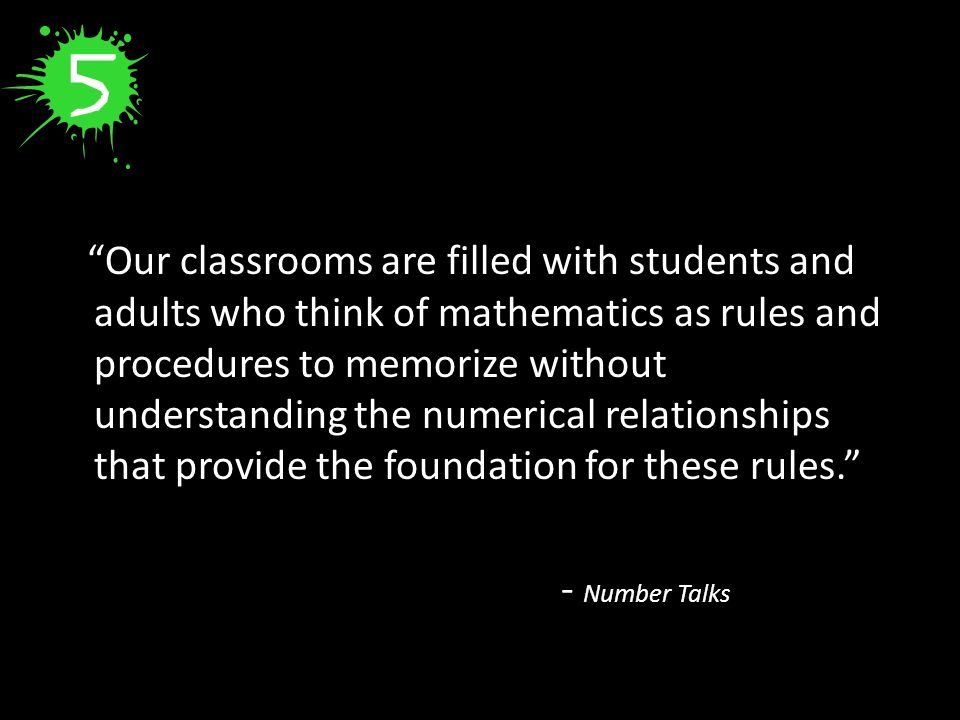Our classrooms are filled with students and adults who think of mathematics as rules and procedures to memorize without understanding the numerical relationships that provide the foundation for these rules. - Number Talks