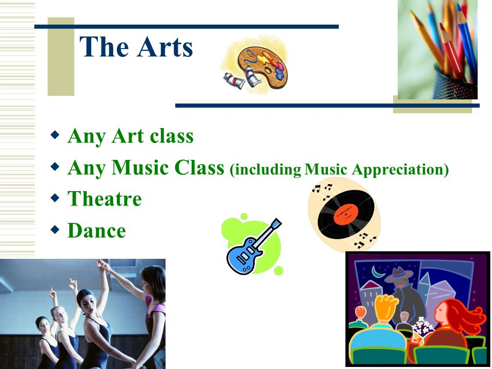The Arts Any Art class Any Music Class (including Music Appreciation)