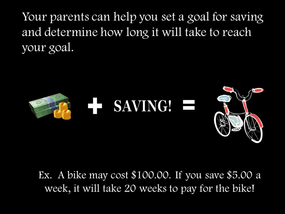 Your parents can help you set a goal for saving and determine how long it will take to reach your goal.