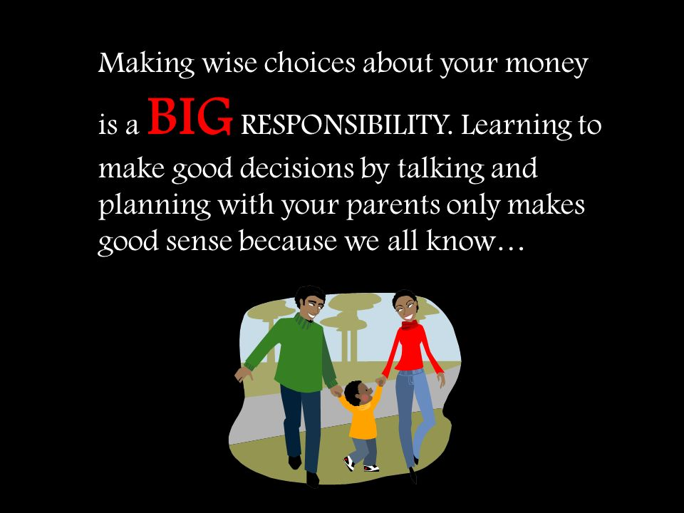 Making wise choices about your money is a BIG RESPONSIBILITY