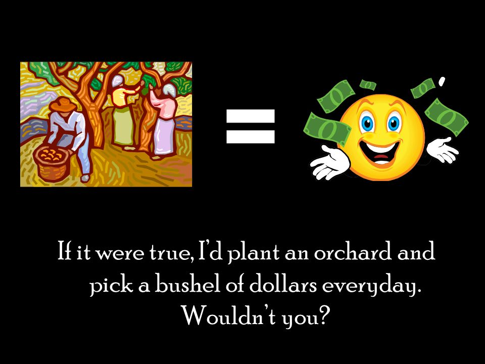 = If it were true, I'd plant an orchard and pick a bushel of dollars everyday. Wouldn't you