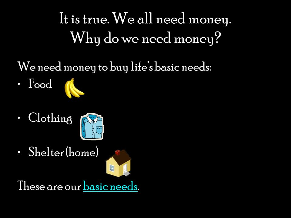 It is true. We all need money. Why do we need money