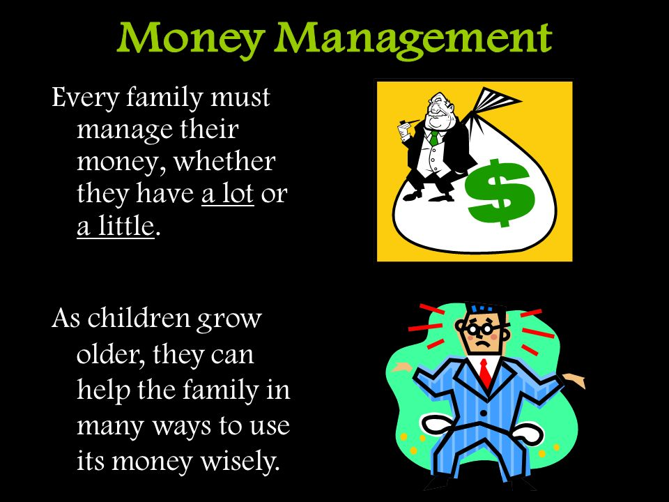 Money Management Every family must manage their money, whether they have a lot or a little.