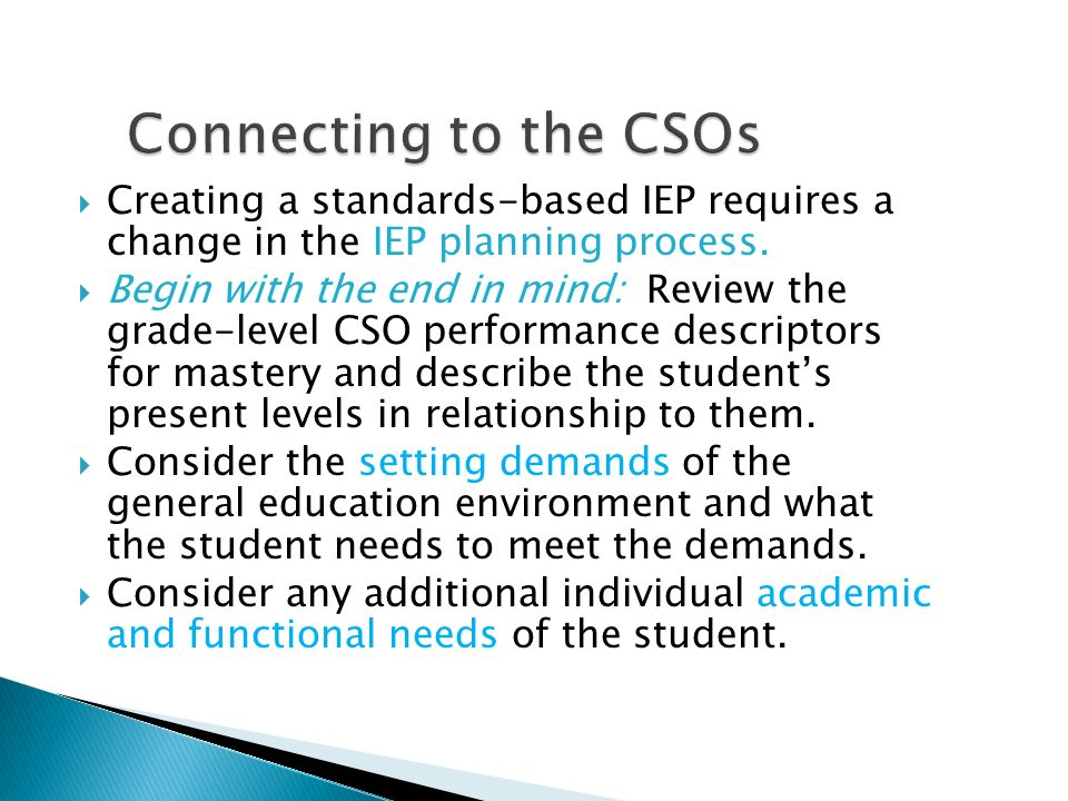 Connecting to the CSOs Creating a standards-based IEP requires a change in the IEP planning process.
