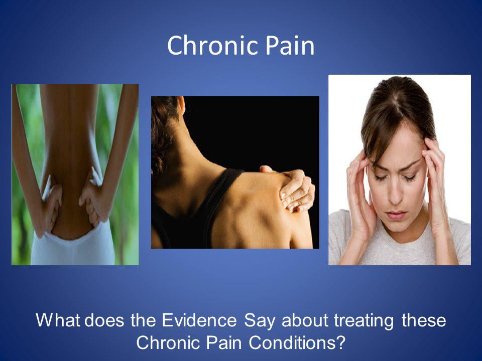 Chronic Pain What does the Evidence Say about treating these Chronic Pain Conditions