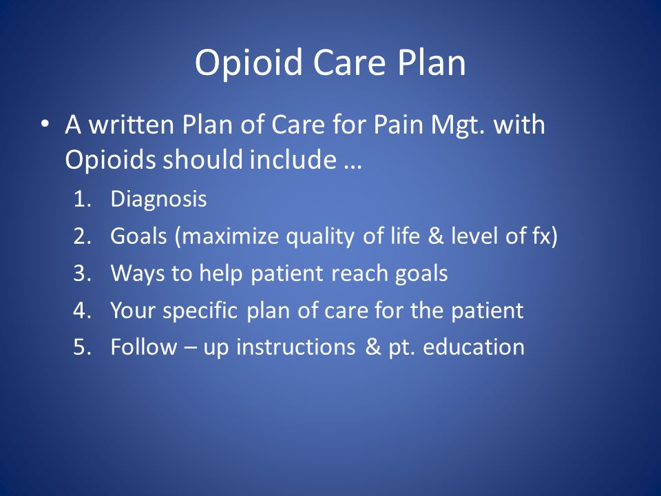 Opioid Care Plan A written Plan of Care for Pain Mgt. with Opioids should include … Diagnosis. Goals (maximize quality of life & level of fx)