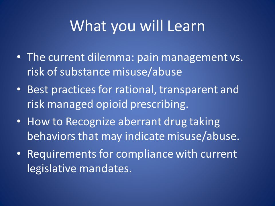 What you will Learn The current dilemma: pain management vs. risk of substance misuse/abuse.