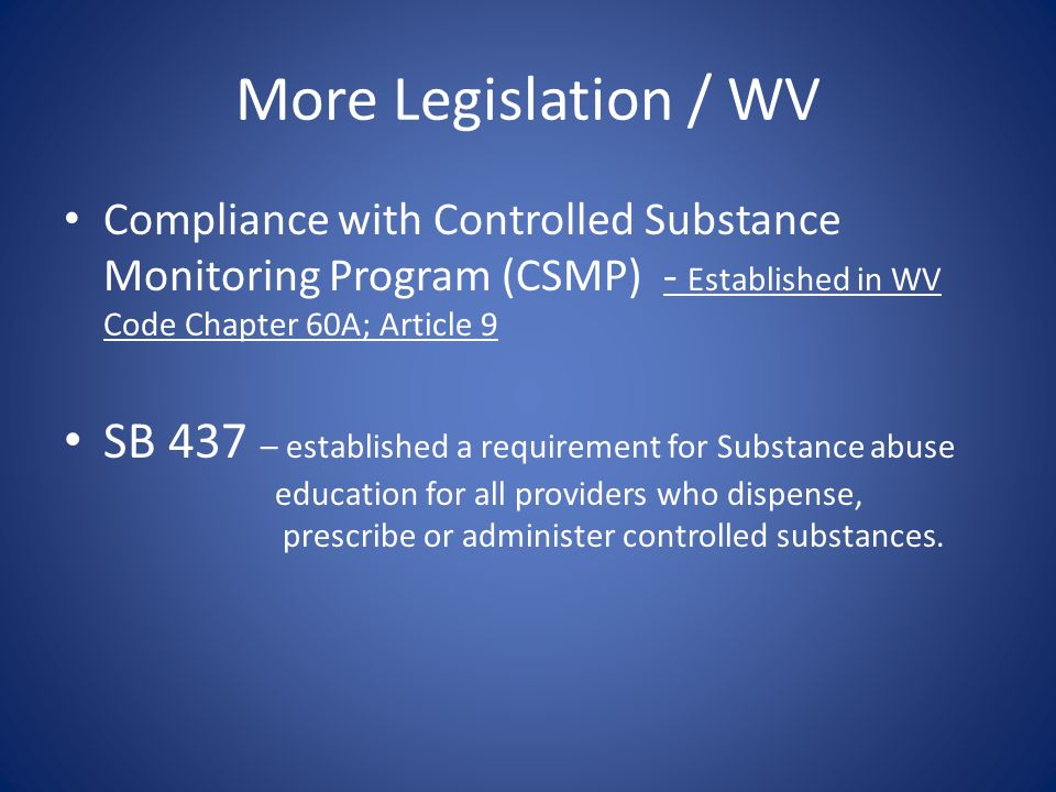 More Legislation / WV Compliance with Controlled Substance Monitoring Program (CSMP) - Established in WV Code Chapter 60A; Article 9.
