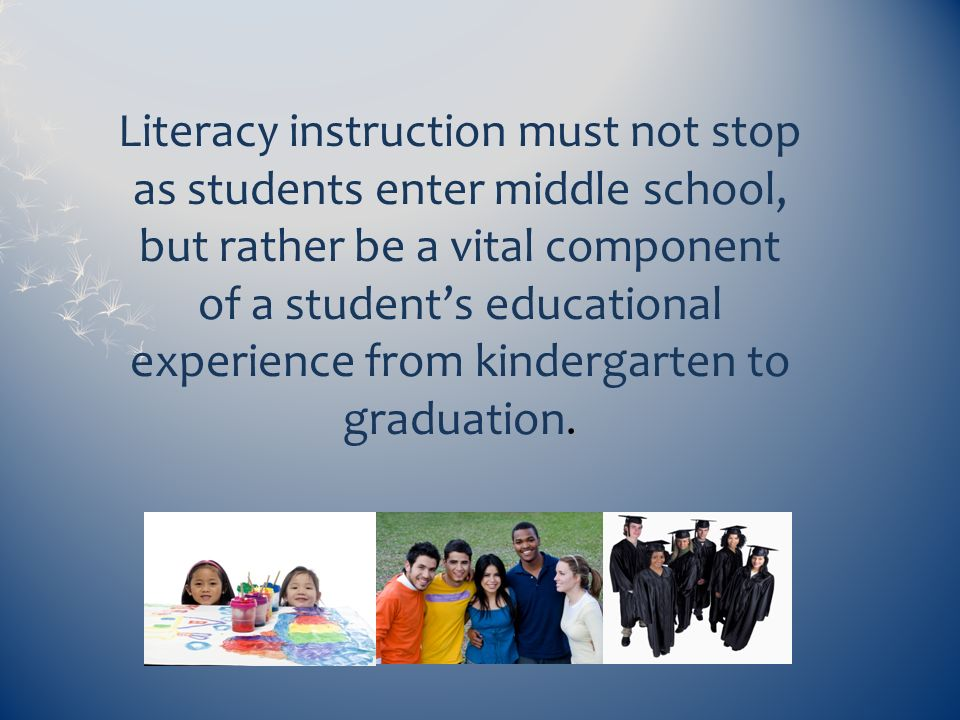 Literacy instruction must not stop as students enter middle school, but rather be a vital component of a student's educational experience from kindergarten to graduation.