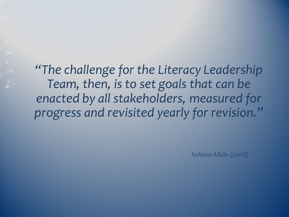 The challenge for the Literacy Leadership Team, then, is to set goals that can be enacted by all stakeholders, measured for progress and revisited yearly for revision.