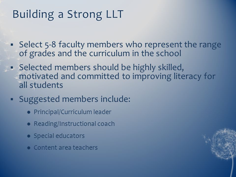 Building a Strong LLT Select 5-8 faculty members who represent the range of grades and the curriculum in the school.